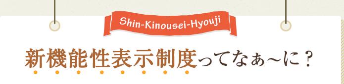 Shin-kinousei-Hyouji 「新機能性表示制度」ってなぁ〜に?
