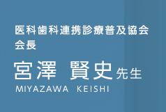 医科歯科連携診療普及協会 会長 宮澤 賢史先生